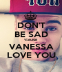 DON'T BE SAD 'CAUSE VANESSA LOVE YOU - Personalised Poster A1 size