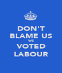 DON'T BLAME US WE VOTED LABOUR - Personalised Poster A1 size