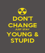 DON'T CHANGE JUST STAY YOUNG & STUPID - Personalised Poster A1 size