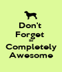 Don't  Forget  Be Completely Awesome - Personalised Poster A1 size
