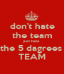 don't hate the team just hate  the 5 dagrees  TEAM - Personalised Poster A1 size