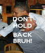 DON'T HOLD ME BACK BRUH! - Personalised Poster A1 size