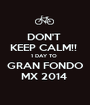 DON'T  KEEP CALM!!  1 DAY TO  GRAN FONDO MX 2014  - Personalised Poster A1 size