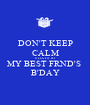 DON'T KEEP CALM 6 DAYS TO MY BEST FRND'S  B'DAY - Personalised Poster A1 size