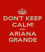 DON'T KEEP CALM! AND ARIANA GRANDE - Personalised Poster A1 size