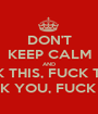 DON'T KEEP CALM AND FUCK THIS, FUCK THAT, FUCK YOU, FUCK OFF - Personalised Poster A1 size