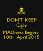 DON'T KEEP Calm As MADness Begins.. 10th  April 2015 - Personalised Poster A1 size