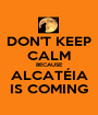 DON'T KEEP CALM BECAUSE ALCATÉIA IS COMING - Personalised Poster A1 size