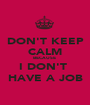 DON'T KEEP CALM BECAUSE  I DON'T  HAVE A JOB - Personalised Poster A1 size