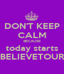 DON'T KEEP CALM BECAUSE today starts BELIEVETOUR - Personalised Poster A1 size