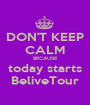 DON'T KEEP CALM BECAUSE today starts BeliveTour - Personalised Poster A1 size