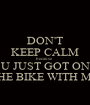 DON'T KEEP CALM because U JUST GOT ON THE BIKE WITH ME - Personalised Poster A1 size