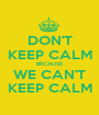 DON'T KEEP CALM BECAUSE WE CAN'T KEEP CALM - Personalised Poster A1 size