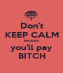 Don't KEEP CALM because you'll pay BITCH - Personalised Poster A1 size