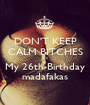 DON'T KEEP CALM BITCHES it's My 26th Birthday madafakas - Personalised Poster A1 size