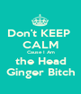 Don't KEEP  CALM Cause I Am the Head Ginger Bitch - Personalised Poster A1 size
