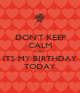 DON'T KEEP CALM COZ ITS MY BIRTHDAY TODAY - Personalised Poster A1 size