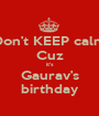 Don't KEEP calm Cuz it's Gaurav's birthday - Personalised Poster A1 size