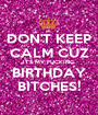 DON'T KEEP CALM CUZ IT'S MY FUCKING BIRTHDAY BITCHES! - Personalised Poster A1 size