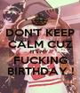 DON'T KEEP CALM CUZ IT'S MY  FUCKING BIRTHDAY ! - Personalised Poster A1 size