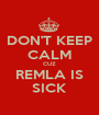 DON'T KEEP CALM CUZ REMLA IS SICK - Personalised Poster A1 size