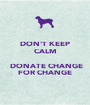 DON'T KEEP CALM   DONATE CHANGE FOR CHANGE - Personalised Poster A1 size