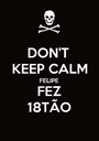 DON'T  KEEP CALM FELIPE FEZ 18TÃO - Personalised Poster A1 size