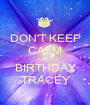 DON'T KEEP CALM HAPPY BIRTHDAY TRACEY - Personalised Poster A1 size