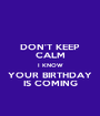 DON'T KEEP CALM I KNOW YOUR BIRTHDAY IS COMING - Personalised Poster A1 size