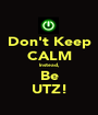 Don't Keep CALM Instead, Be UTZ! - Personalised Poster A1 size
