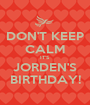 DON'T KEEP CALM IT'S JORDEN'S BIRTHDAY! - Personalised Poster A1 size