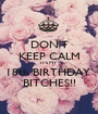 DON'T KEEP CALM IT'S MY 18th BIRTHDAY  BITCHES!! - Personalised Poster A1 size