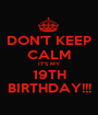 DON'T KEEP CALM IT'S MY 19TH BIRTHDAY!!! - Personalised Poster A1 size