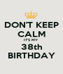 DON'T KEEP CALM IT'S MY  38th BIRTHDAY - Personalised Poster A1 size