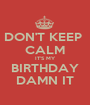 DON'T KEEP  CALM IT'S MY BIRTHDAY DAMN IT - Personalised Poster A1 size