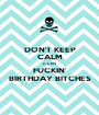 DON'T KEEP CALM IT'S MY FUCKIN' BIRTHDAY BITCHES - Personalised Poster A1 size