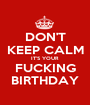 DON'T KEEP CALM IT'S YOUR FUCKING BIRTHDAY - Personalised Poster A1 size