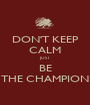 DON'T KEEP CALM JUST BE THE CHAMPION - Personalised Poster A1 size
