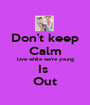 Don't keep Calm Live while we're young Is  Out - Personalised Poster A1 size
