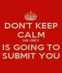 DON'T KEEP CALM MR GREY IS GOING TO SUBMIT YOU - Personalised Poster A1 size
