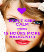 DON'T KEEP CALM THERE'S 15 HOURS MORE #AUGUST13 - Personalised Poster A1 size