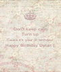 Don't keep calm Turn up  Cause it's your 21 birthday!  Happy Birthday Dylan (:  - Personalised Poster A1 size
