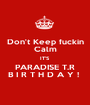 Don't Keep fuckin Calm IT'S  PARADISE T.R B I R T H D A Y !  - Personalised Poster A1 size