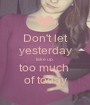 Don't let  yesterday  take up  too much  of today - Personalised Poster A1 size