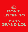 DON'T  LISTEN TO   FUNK GRAND LOL - Personalised Poster A1 size