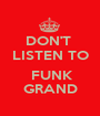 DON'T  LISTEN TO   FUNK GRAND - Personalised Poster A1 size