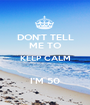 DON'T TELL ME TO KEEP CALM  I'M 50 - Personalised Poster A1 size