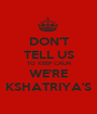 DON'T TELL US TO KEEP CALM WE'RE KSHATRIYA'S - Personalised Poster A1 size