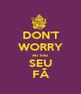 DON'T WORRY eu sou  SEU FÃ - Personalised Poster A1 size