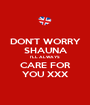 DON'T WORRY SHAUNA I'LL ALWAYS CARE FOR YOU XXX - Personalised Poster A1 size